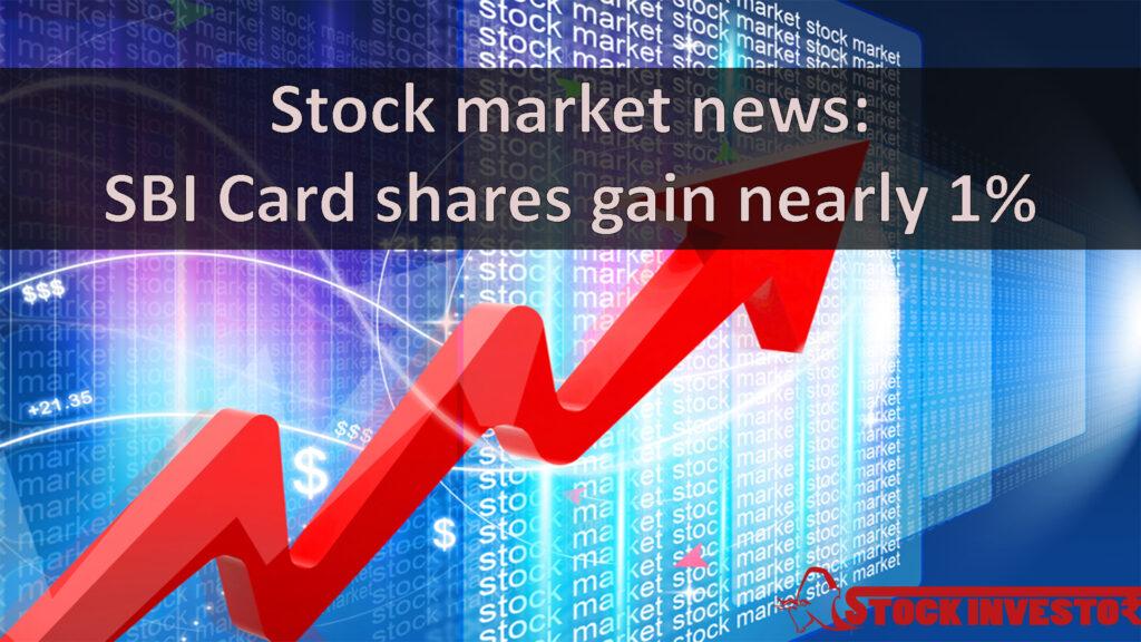 Stock market news: SBI Card shares gain nearly 1%