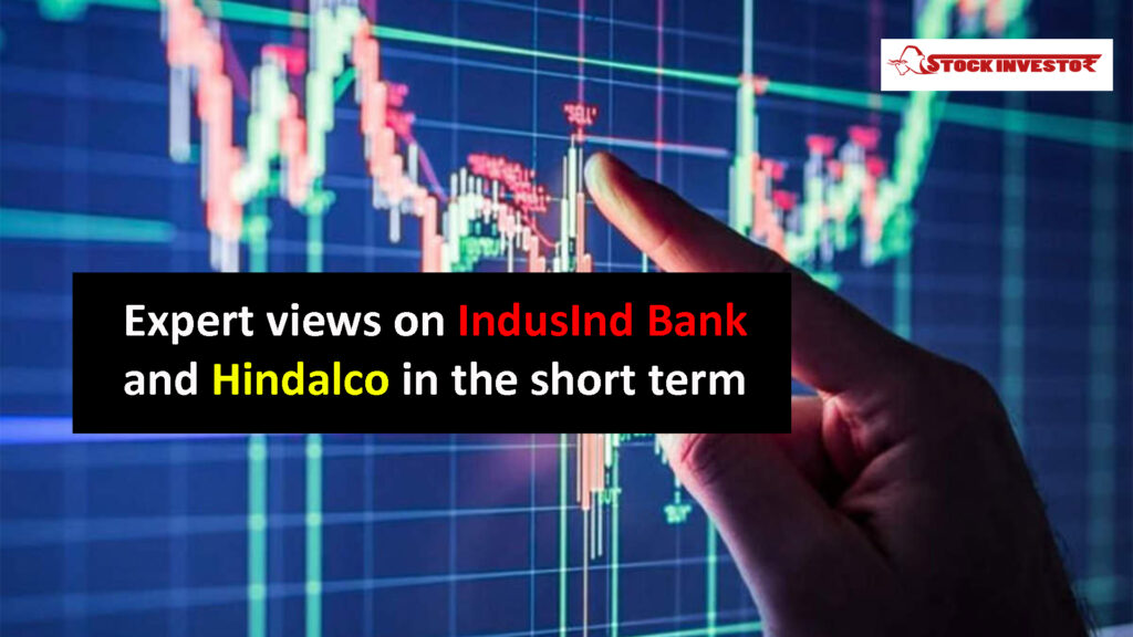 Expert views on IndusInd Bank and Hindalco in the short term