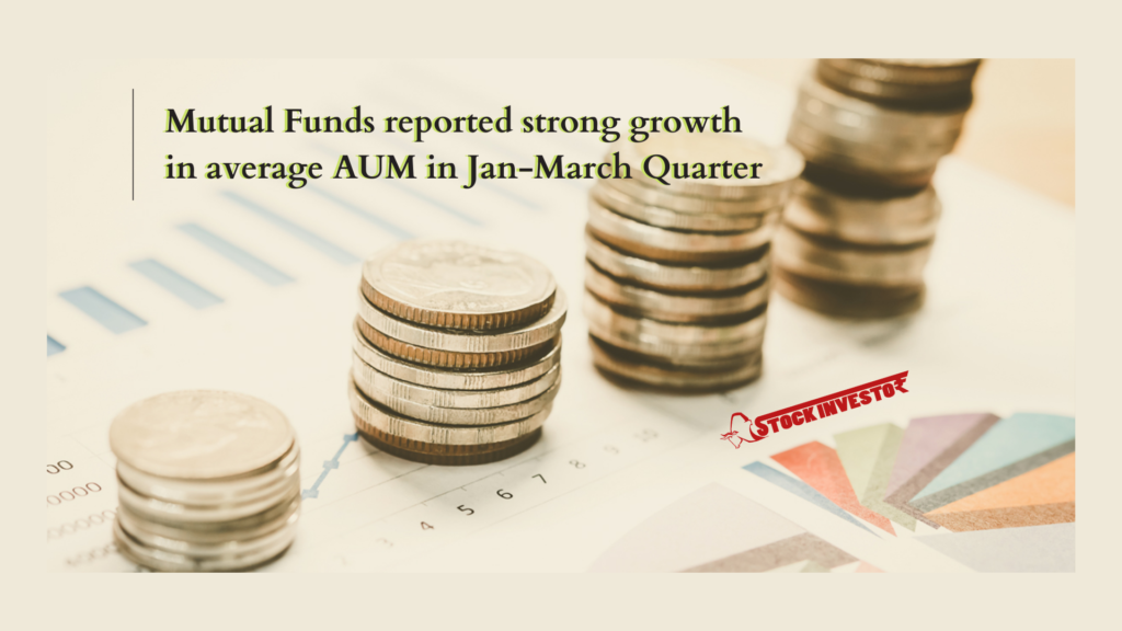 Mutual Funds reported strong growth in average AUM in Jan-March Quarter
