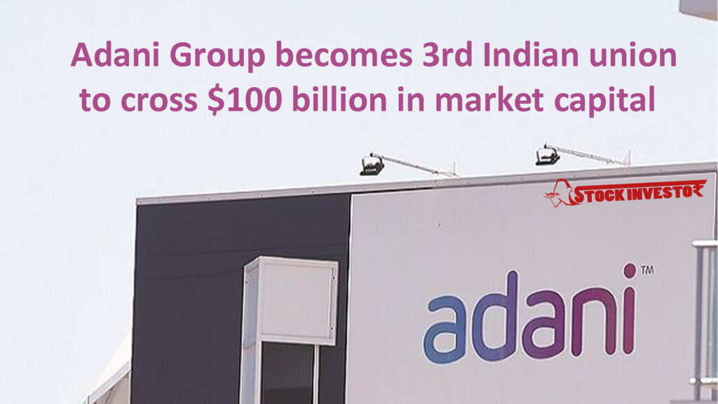 Adani Group becomes 3rd Indian union to cross $100 billion in market capital