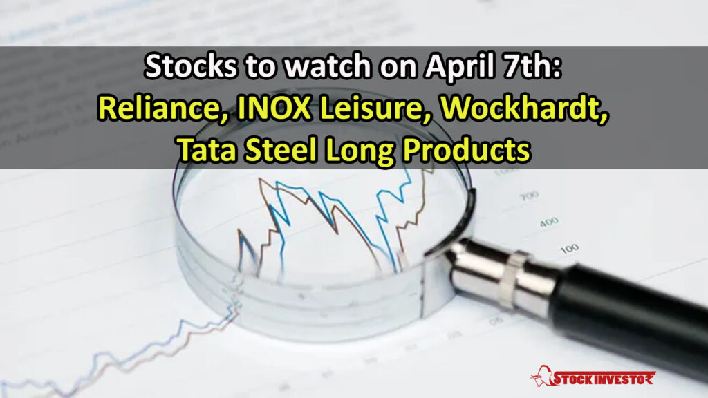 Stocks to watch on April 7th: Reliance, INOX Leisure, Wockhardt, Tata Steel Long Products