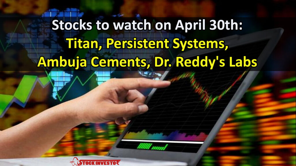 Stocks to watch on April 30th: Titan, Persistent Systems, Ambuja Cements, Dr. Reddy's Labs
